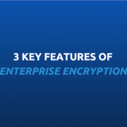 3 key features of enterprise encryption